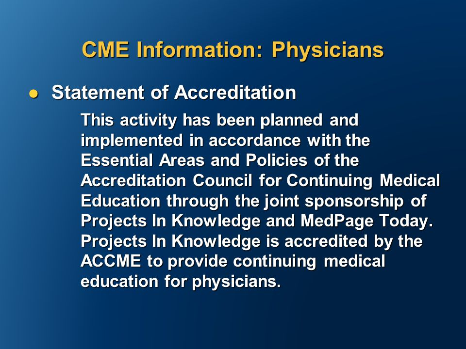 Statement of Accreditation Statement of Accreditation This activity has been planned and implemented in accordance with the Essential Areas and Policies of the Accreditation Council for Continuing Medical Education through the joint sponsorship of Projects In Knowledge and MedPage Today.