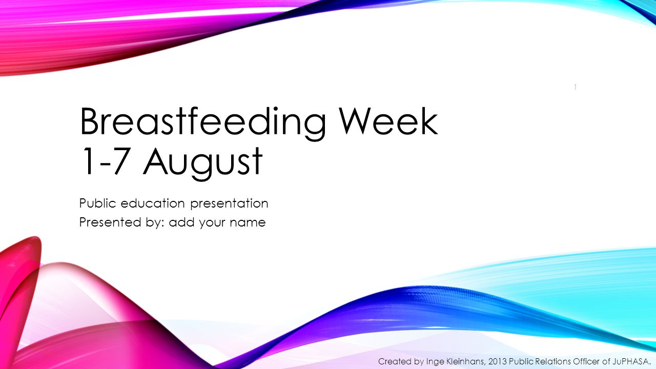 Breastfeeding Week 1-7 August Public education presentation Presented by: add your name 1 Created by Inge Kleinhans, 2013 Public Relations Officer of JuPHASA.