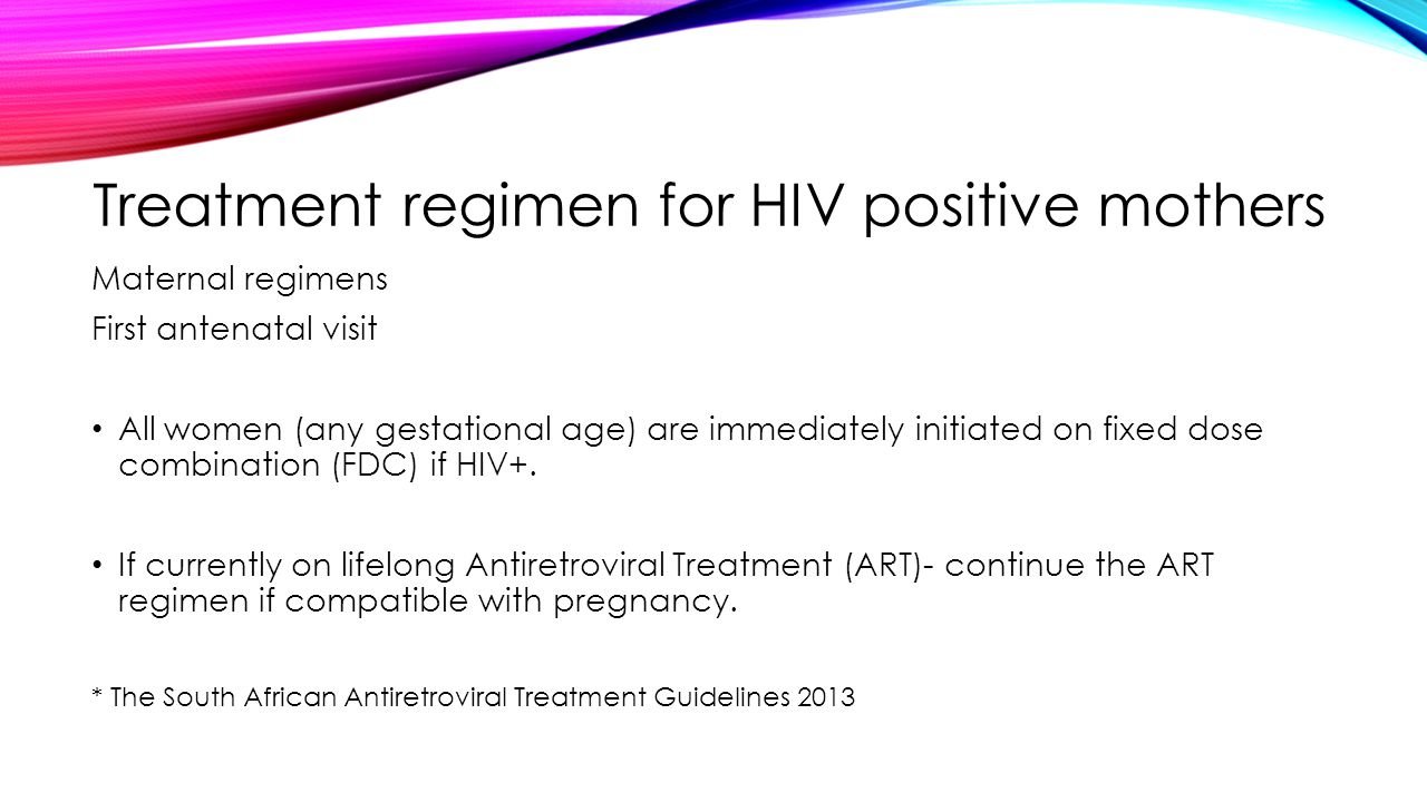 Treatment regimen for HIV positive mothers Maternal regimens First antenatal visit All women (any gestational age) are immediately initiated on fixed dose combination (FDC) if HIV+.