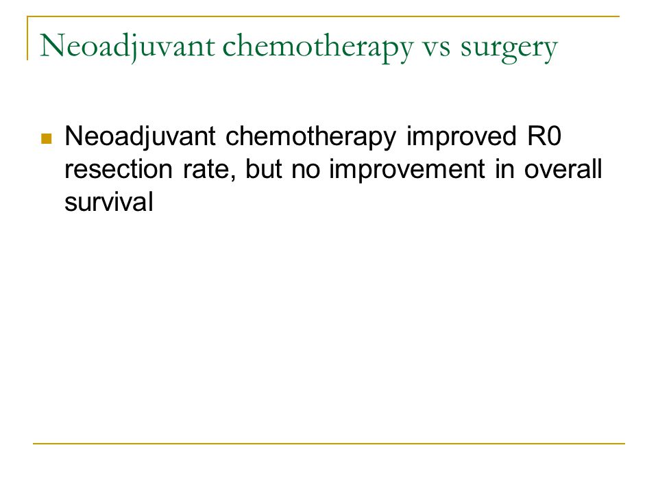 Neoadjuvant chemotherapy vs surgery Neoadjuvant chemotherapy improved R0 resection rate, but no improvement in overall survival