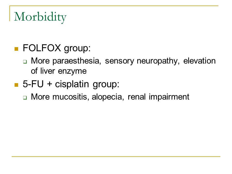 Morbidity FOLFOX group:  More paraesthesia, sensory neuropathy, elevation of liver enzyme 5-FU + cisplatin group:  More mucositis, alopecia, renal impairment