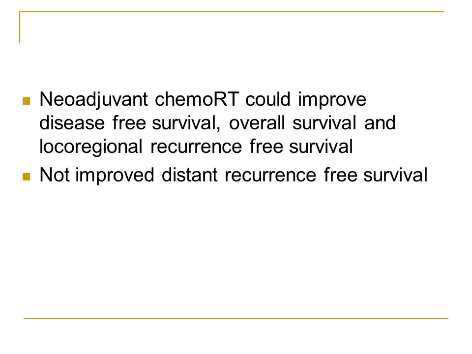 Neoadjuvant chemoRT could improve disease free survival, overall survival and locoregional recurrence free survival Not improved distant recurrence free survival