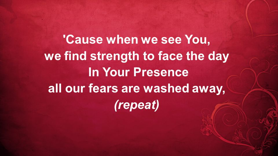 Cause when we see You, we find strength to face the day In Your Presence all our fears are washed away, (repeat)