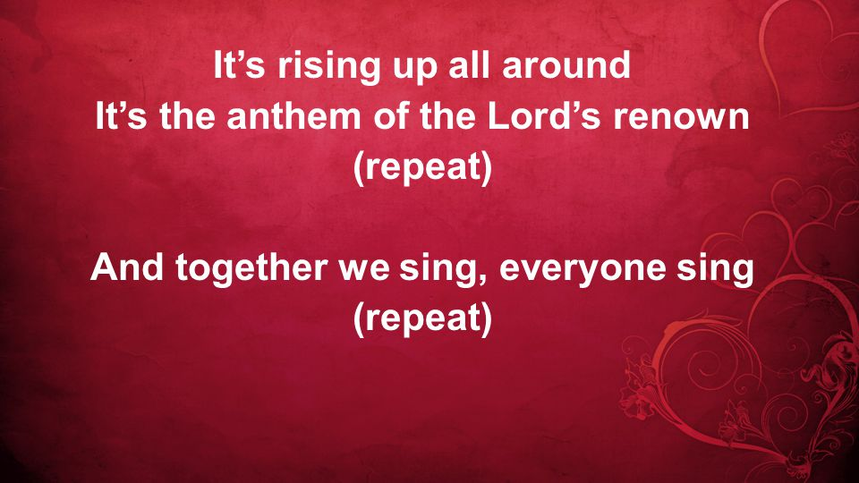 It's rising up all around It's the anthem of the Lord's renown (repeat) And together we sing, everyone sing (repeat)