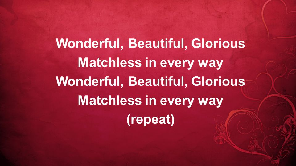 Wonderful, Beautiful, Glorious Matchless in every way Wonderful, Beautiful, Glorious Matchless in every way (repeat)