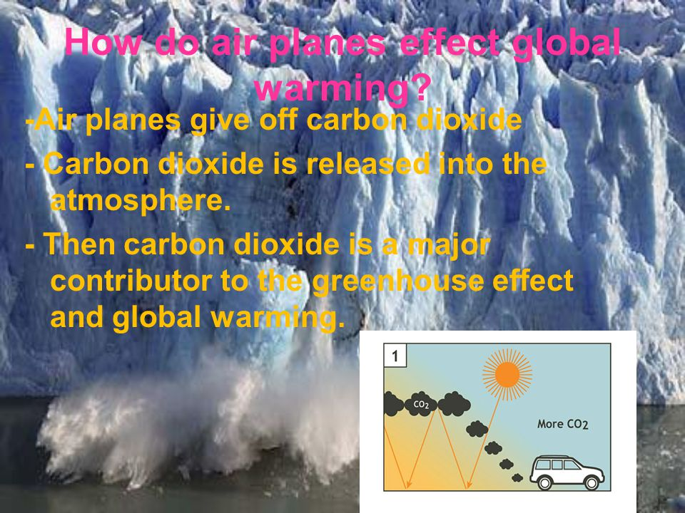 -Air planes give off carbon dioxide - Carbon dioxide is released into the atmosphere.