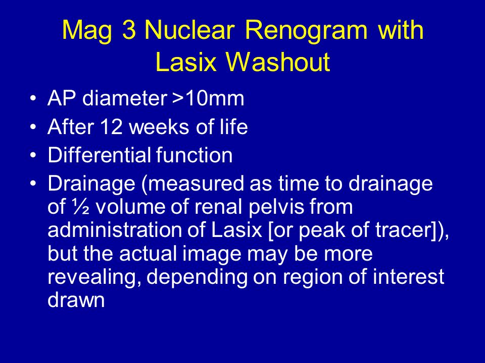Mag 3 Nuclear Renogram with Lasix Washout AP diameter >10mm After 12 weeks of life Differential function Drainage (measured as time to drainage of ½ volume of renal pelvis from administration of Lasix [or peak of tracer]), but the actual image may be more revealing, depending on region of interest drawn