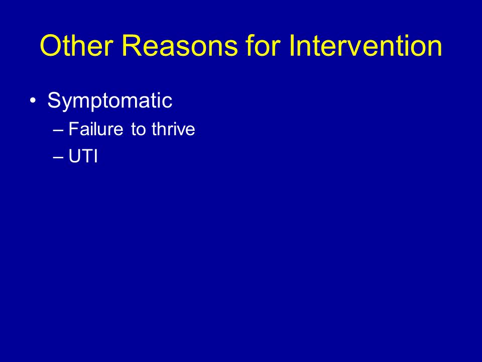 Other Reasons for Intervention Symptomatic –Failure to thrive –UTI