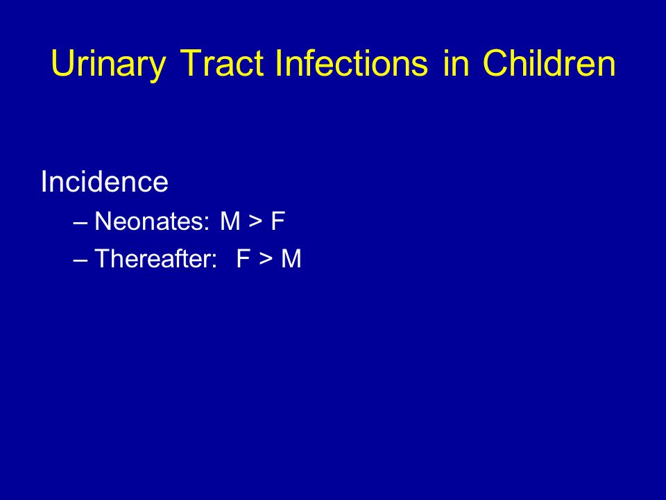 Urinary Tract Infections in Children Incidence –Neonates: M > F –Thereafter: F > M