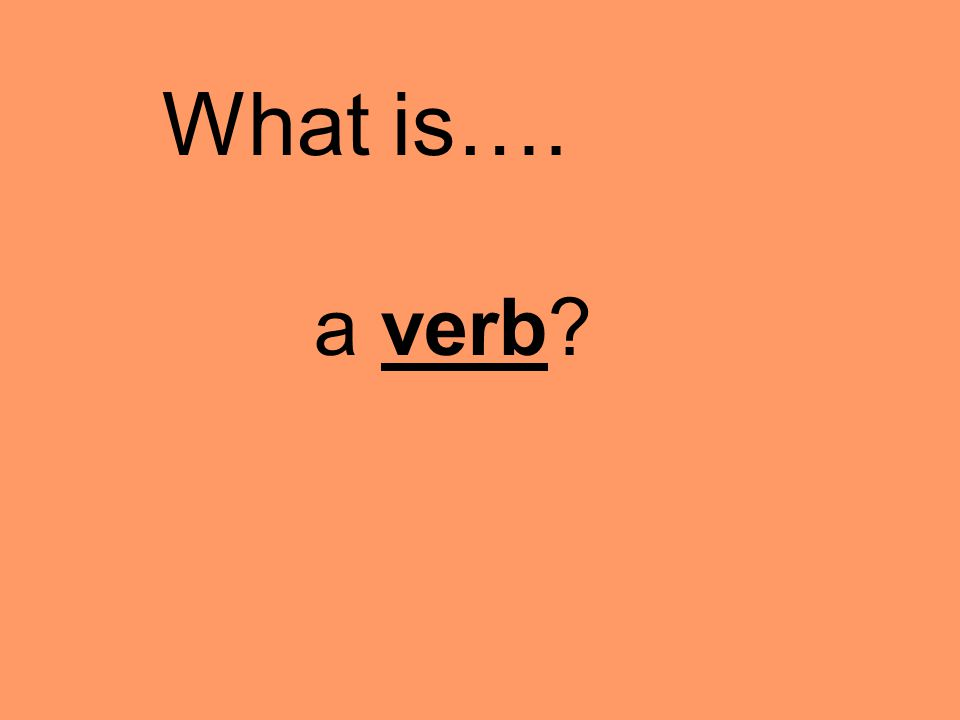 a verb What is….