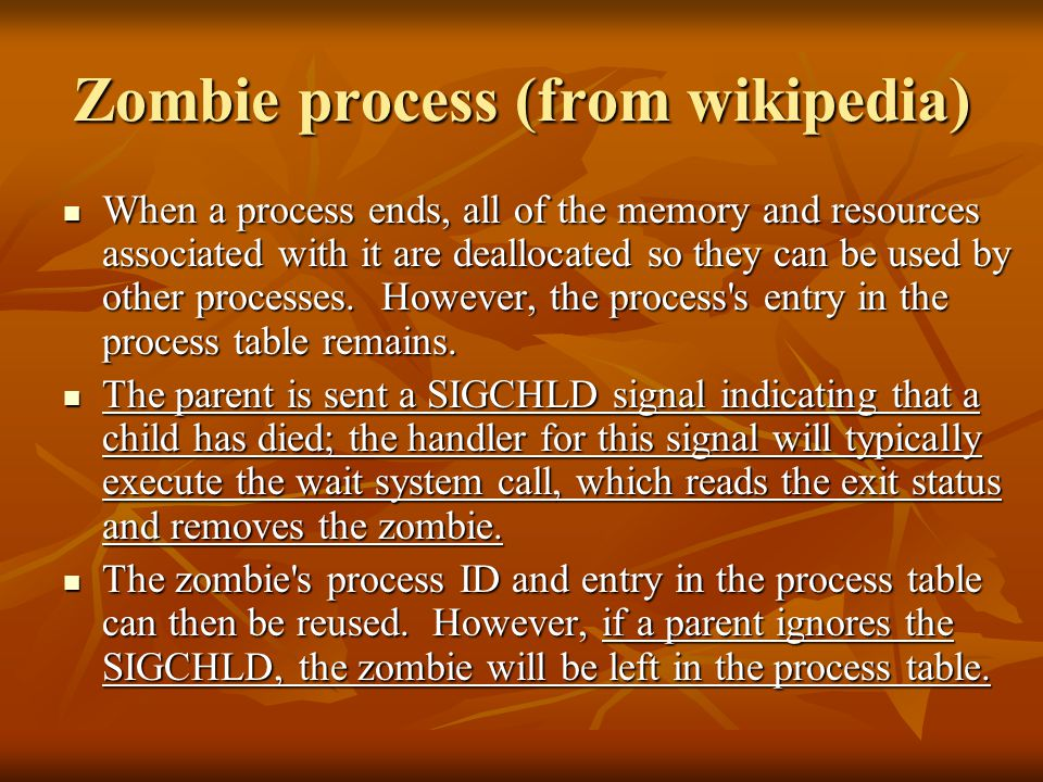 Zombie process (from wikipedia) When a process ends, all of the memory and resources associated with it are deallocated so they can be used by other processes.