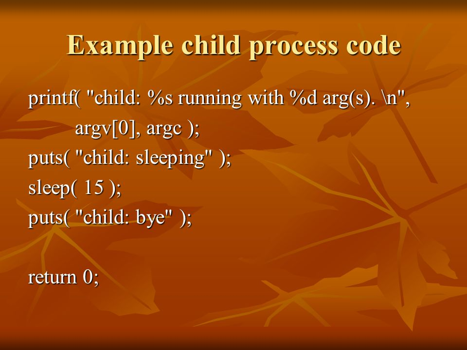 Example child process code printf( child: %s running with %d arg(s).