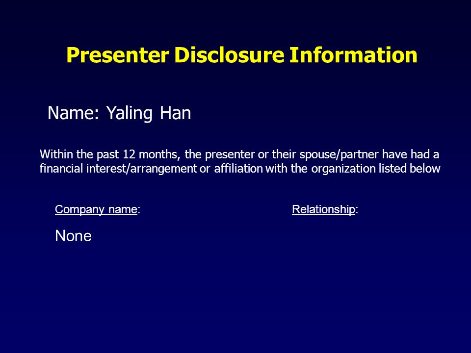Presenter Disclosure Information Name: Yaling Han Within the past 12 months, the presenter or their spouse/partner have had a financial interest/arrangement or affiliation with the organization listed below Company name: Relationship: None