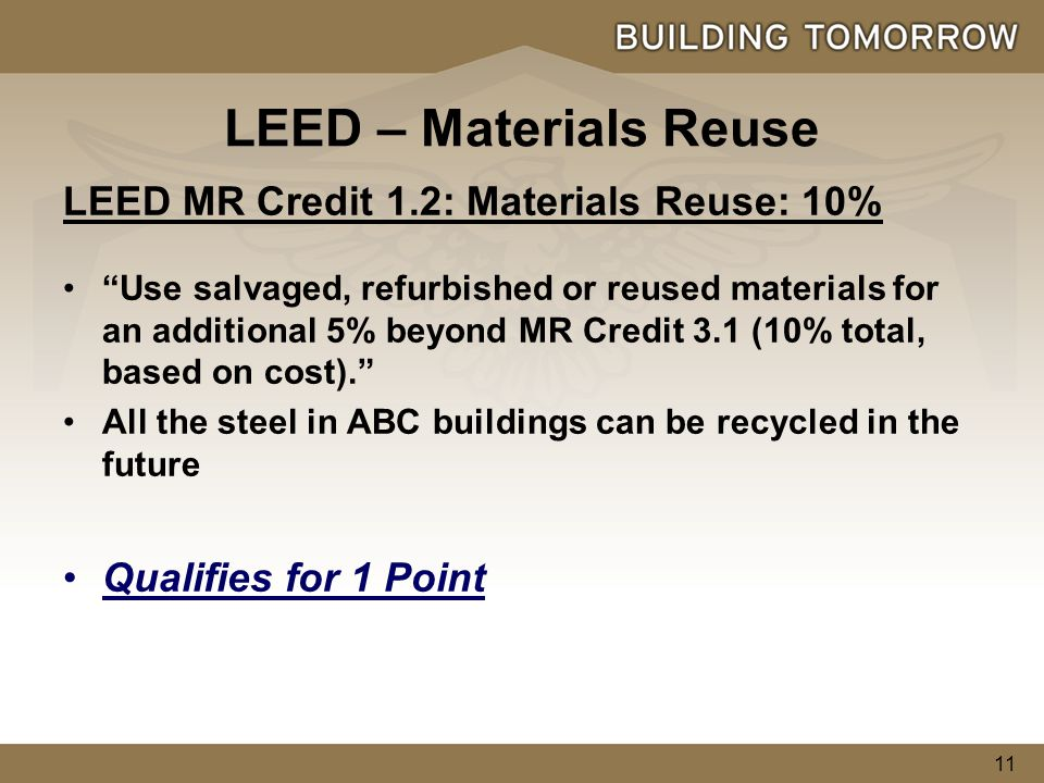 11 LEED MR Credit 1.2: Materials Reuse: 10% Use salvaged, refurbished or reused materials for an additional 5% beyond MR Credit 3.1 (10% total, based on cost). All the steel in ABC buildings can be recycled in the future Qualifies for 1 Point LEED – Materials Reuse