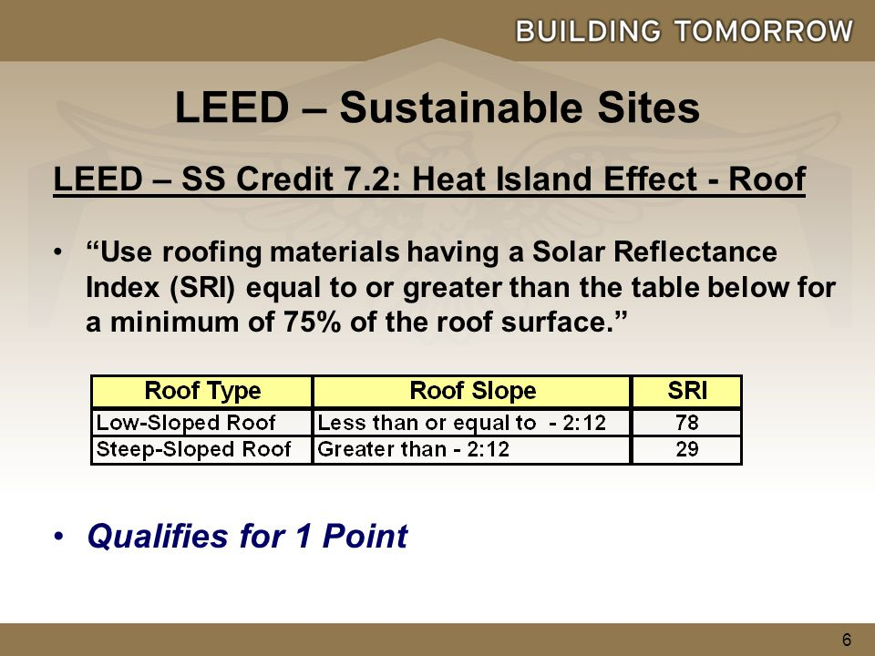 6 LEED – SS Credit 7.2: Heat Island Effect - Roof Use roofing materials having a Solar Reflectance Index (SRI) equal to or greater than the table below for a minimum of 75% of the roof surface. Qualifies for 1 Point LEED – Sustainable Sites