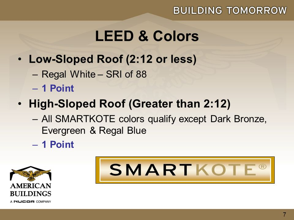 7 Low-Sloped Roof (2:12 or less) –Regal White – SRI of 88 –1 Point High-Sloped Roof (Greater than 2:12) –All SMARTKOTE colors qualify except Dark Bronze, Evergreen & Regal Blue –1 Point LEED & Colors