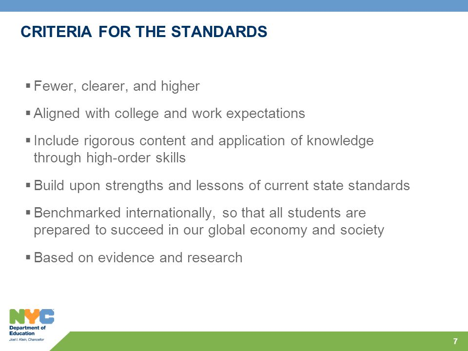 CRITERIA FOR THE STANDARDS  Fewer, clearer, and higher  Aligned with college and work expectations  Include rigorous content and application of knowledge through high-order skills  Build upon strengths and lessons of current state standards  Benchmarked internationally, so that all students are prepared to succeed in our global economy and society  Based on evidence and research 7