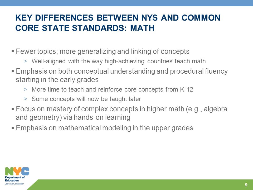 KEY DIFFERENCES BETWEEN NYS AND COMMON CORE STATE STANDARDS: MATH  Fewer topics; more generalizing and linking of concepts >Well-aligned with the way high-achieving countries teach math  Emphasis on both conceptual understanding and procedural fluency starting in the early grades >More time to teach and reinforce core concepts from K-12 >Some concepts will now be taught later  Focus on mastery of complex concepts in higher math (e.g., algebra and geometry) via hands-on learning  Emphasis on mathematical modeling in the upper grades 9