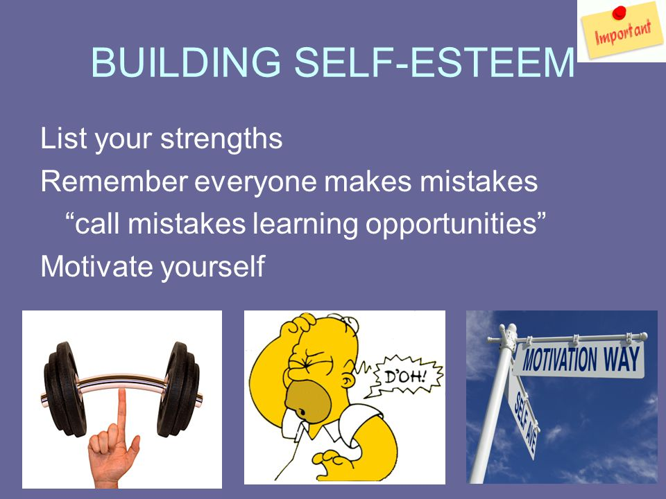BUILDING SELF-ESTEEM List your strengths Remember everyone makes mistakes call mistakes learning opportunities Motivate yourself