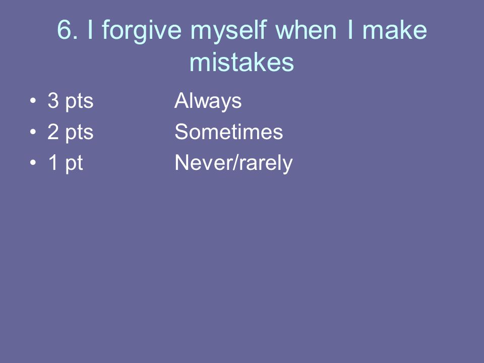 6. I forgive myself when I make mistakes 3 ptsAlways 2 ptsSometimes 1 ptNever/rarely