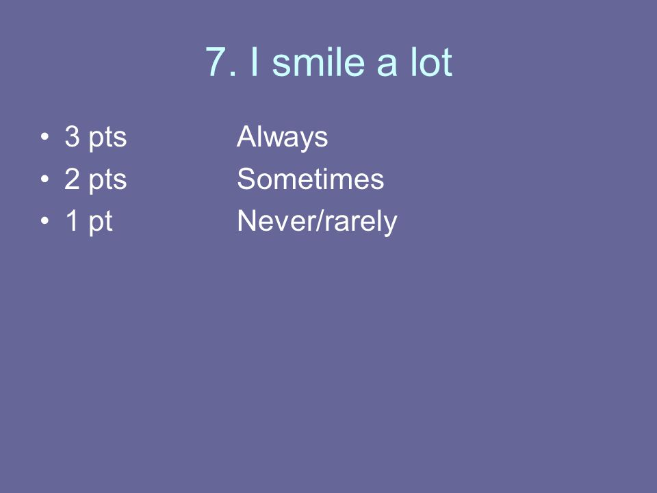 7. I smile a lot 3 ptsAlways 2 ptsSometimes 1 ptNever/rarely