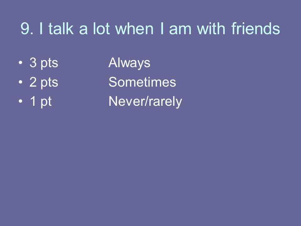 9. I talk a lot when I am with friends 3 ptsAlways 2 ptsSometimes 1 ptNever/rarely