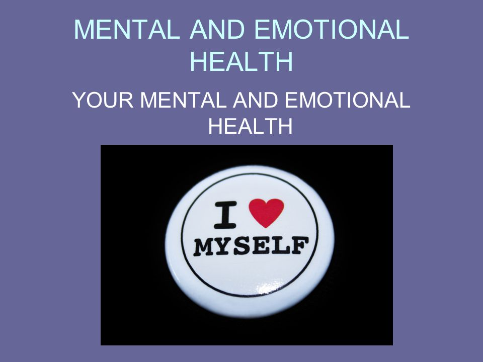 MENTAL AND EMOTIONAL HEALTH YOUR MENTAL AND EMOTIONAL HEALTH