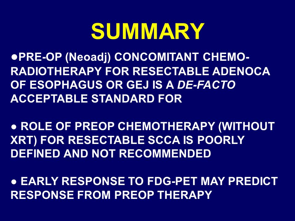 SUMMARY ● PRE-OP (Neoadj) CONCOMITANT CHEMO- RADIOTHERAPY FOR RESECTABLE ADENOCA OF ESOPHAGUS OR GEJ IS A DE-FACTO ACCEPTABLE STANDARD FOR ● ROLE OF PREOP CHEMOTHERAPY (WITHOUT XRT) FOR RESECTABLE SCCA IS POORLY DEFINED AND NOT RECOMMENDED ● EARLY RESPONSE TO FDG-PET MAY PREDICT RESPONSE FROM PREOP THERAPY