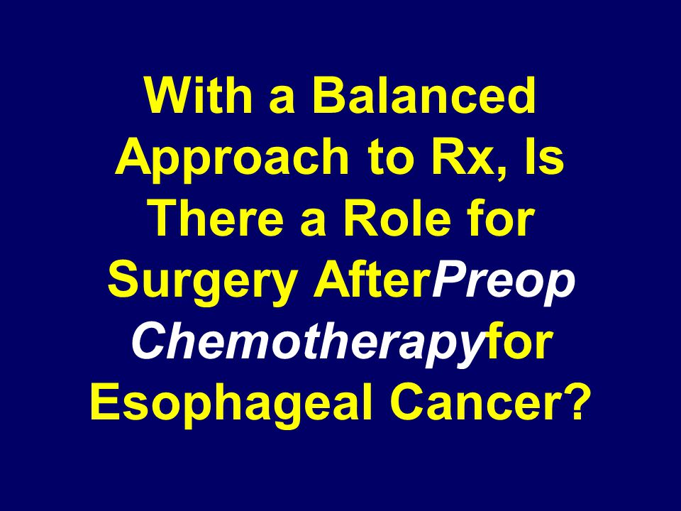 With a Balanced Approach to Rx, Is There a Role for Surgery AfterPreop Chemotherapyfor Esophageal Cancer