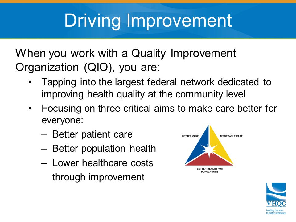 When you work with a Quality Improvement Organization (QIO), you are: Tapping into the largest federal network dedicated to improving health quality at the community level Focusing on three critical aims to make care better for everyone: – Better patient care – Better population health – Lower healthcare costs through improvement Driving Improvement