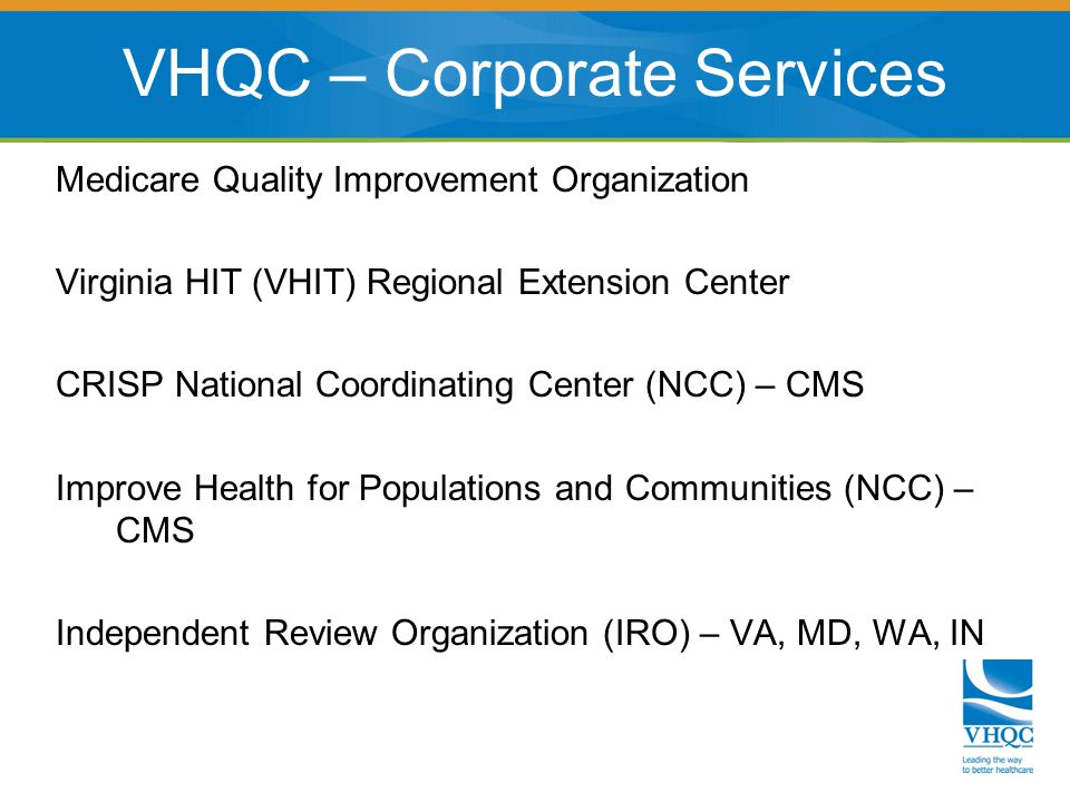 Medicare Quality Improvement Organization Virginia HIT (VHIT) Regional Extension Center CRISP National Coordinating Center (NCC) – CMS Improve Health for Populations and Communities (NCC) – CMS Independent Review Organization (IRO) – VA, MD, WA, IN VHQC – Corporate Services