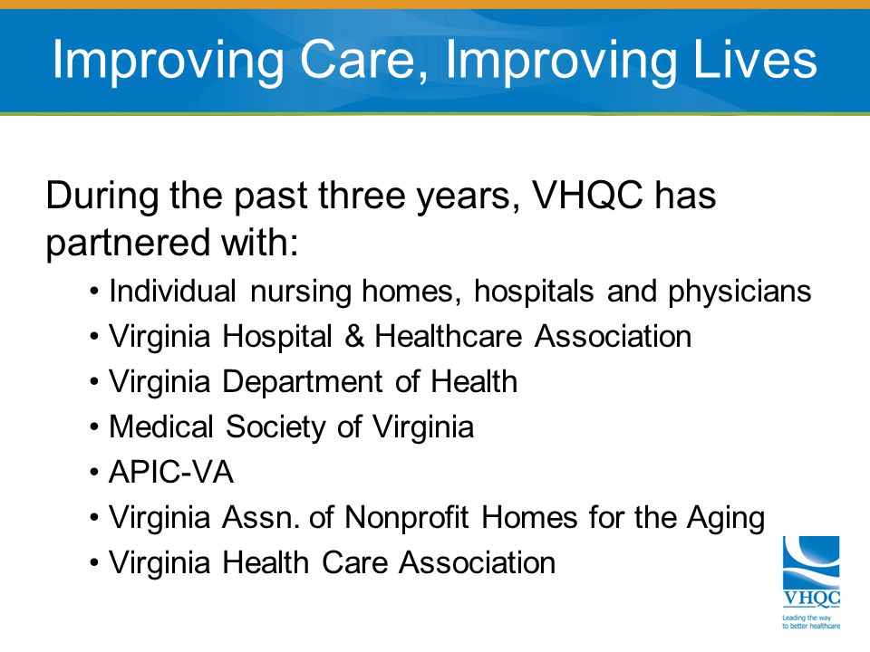 During the past three years, VHQC has partnered with: Individual nursing homes, hospitals and physicians Virginia Hospital & Healthcare Association Virginia Department of Health Medical Society of Virginia APIC-VA Virginia Assn.