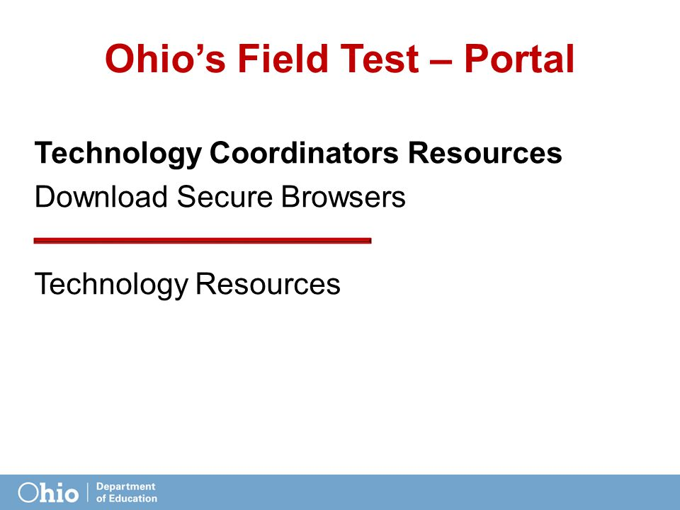 Ohio's Field Test – Portal Technology Coordinators Resources Download Secure Browsers Technology Resources