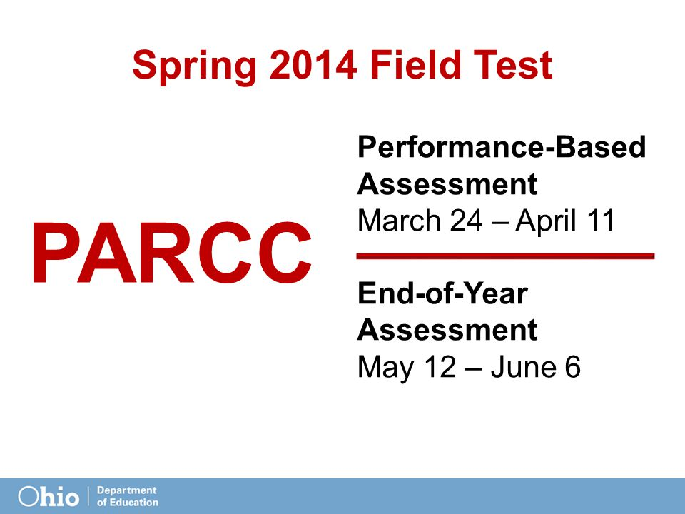 Spring 2014 Field Test Performance-Based Assessment March 24 – April 11 End-of-Year Assessment May 12 – June 6 PARCC