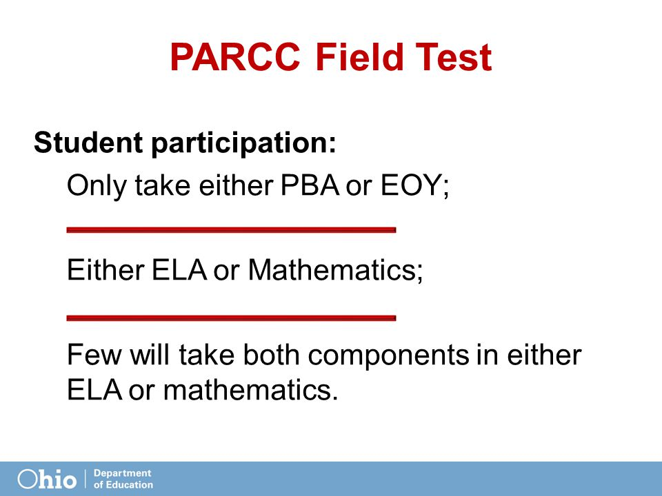 PARCC Field Test Student participation: Only take either PBA or EOY; Either ELA or Mathematics; Few will take both components in either ELA or mathematics.