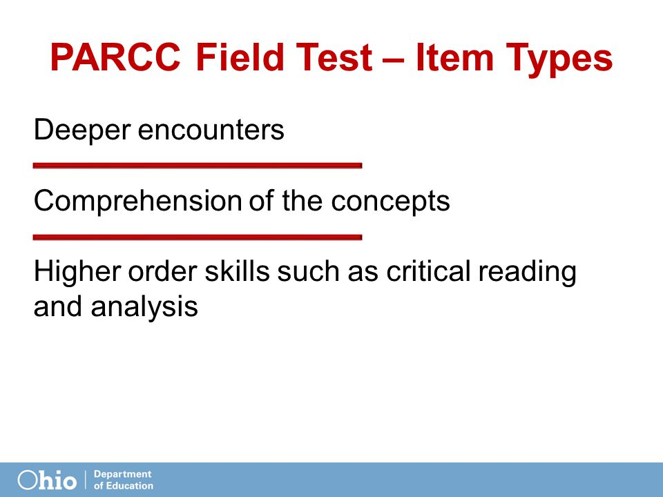 PARCC Field Test – Item Types Deeper encounters Comprehension of the concepts Higher order skills such as critical reading and analysis