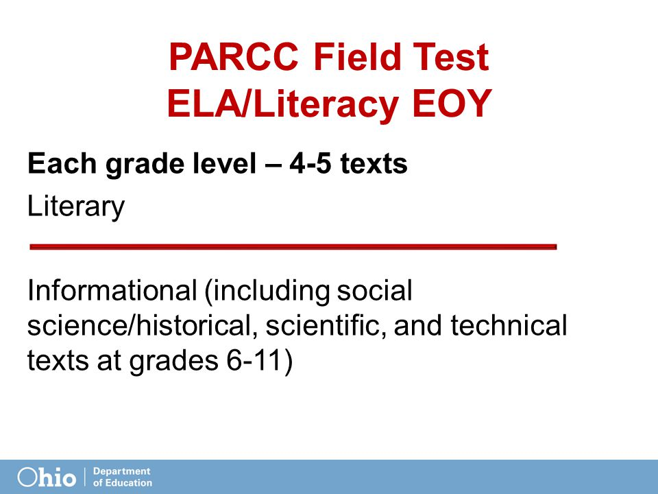 PARCC Field Test ELA/Literacy EOY Each grade level – 4-5 texts Literary Informational (including social science/historical, scientific, and technical texts at grades 6-11)