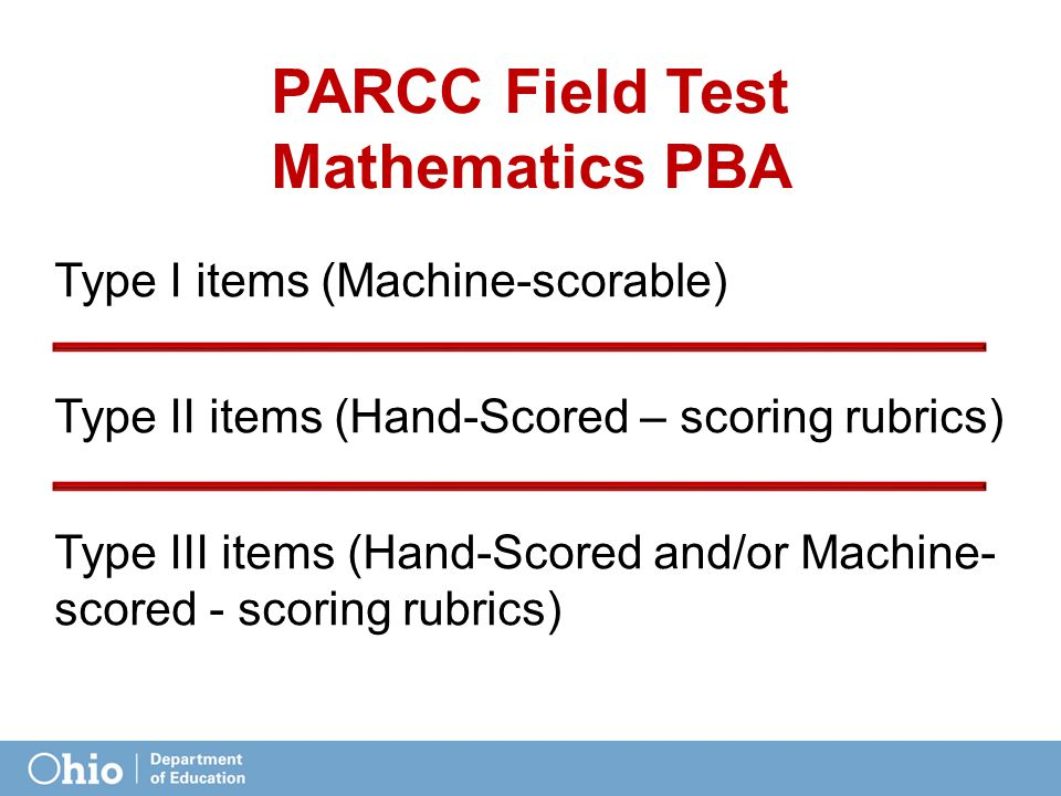 PARCC Field Test Mathematics PBA Type I items (Machine-scorable) Type II items (Hand-Scored – scoring rubrics) Type III items (Hand-Scored and/or Machine- scored - scoring rubrics)