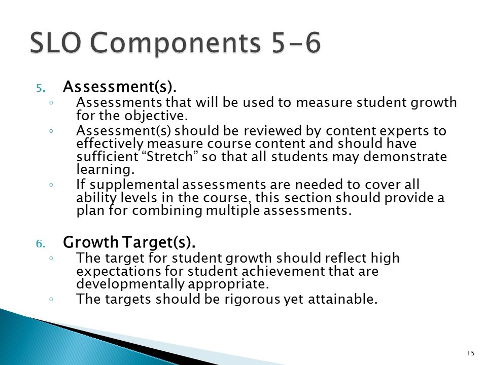 5. Assessment(s). ◦ Assessments that will be used to measure student growth for the objective.