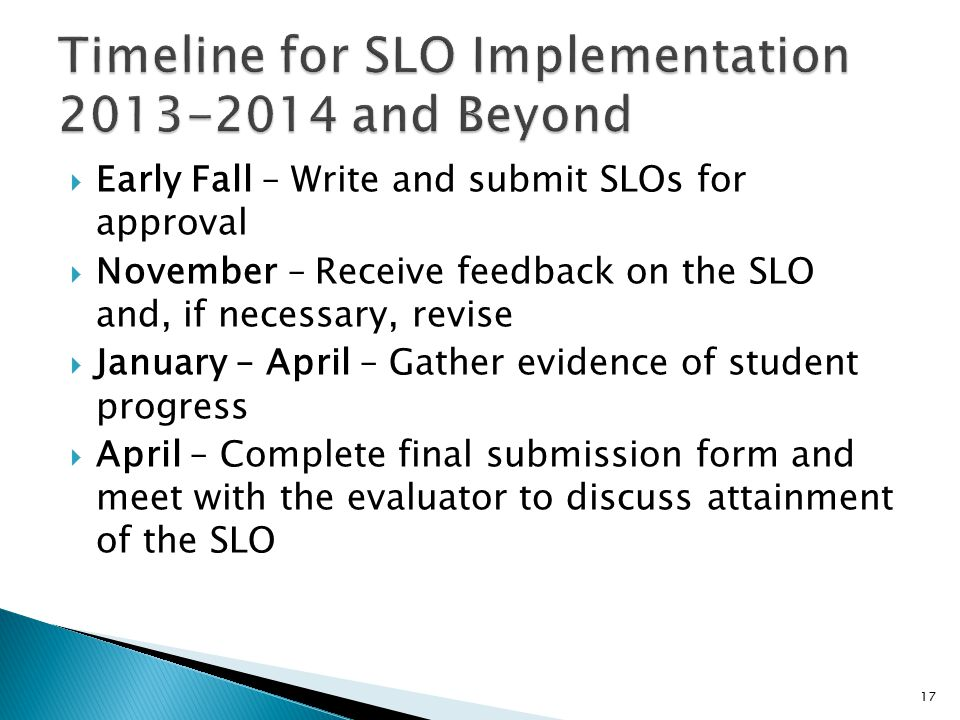  Early Fall – Write and submit SLOs for approval  November – Receive feedback on the SLO and, if necessary, revise  January – April – Gather evidence of student progress  April – Complete final submission form and meet with the evaluator to discuss attainment of the SLO 17
