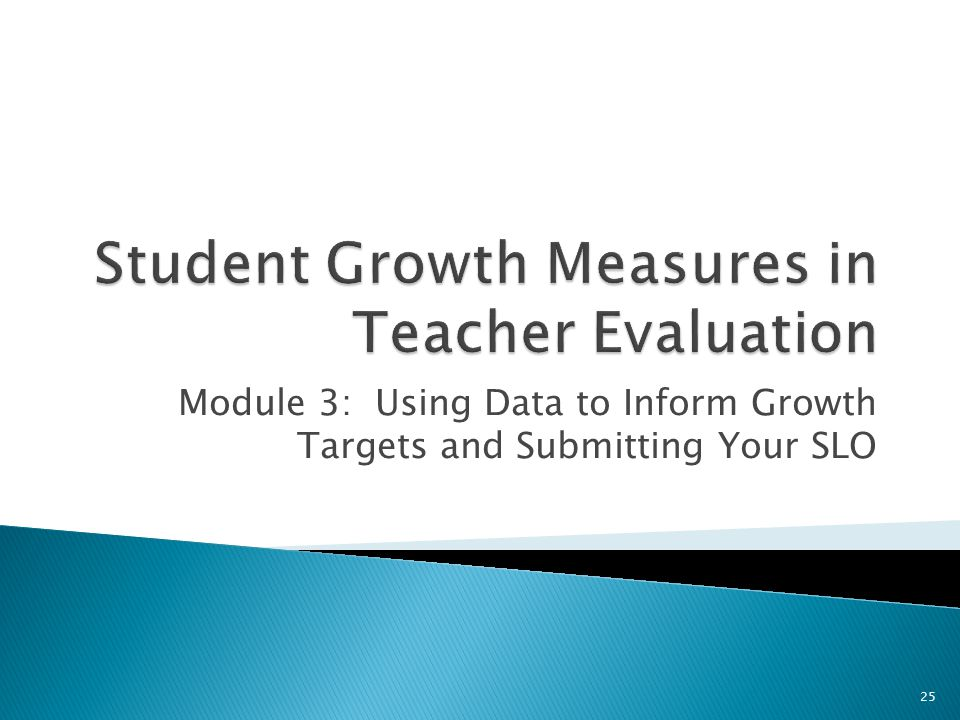 Module 3: Using Data to Inform Growth Targets and Submitting Your SLO 25