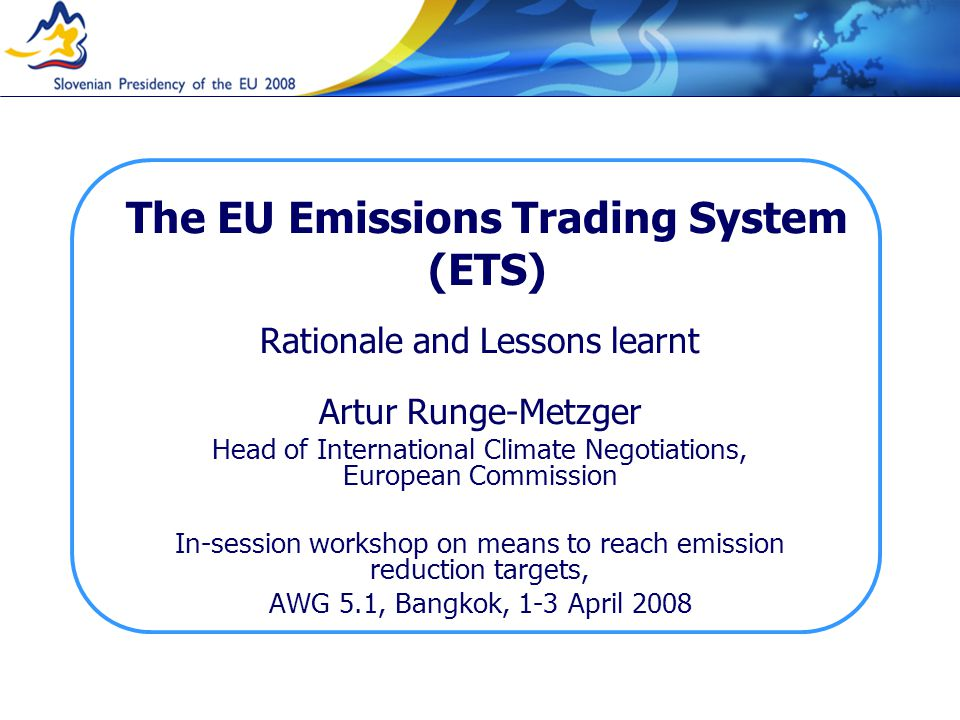The EU Emissions Trading System (ETS) Rationale and Lessons learnt Artur Runge-Metzger Head of International Climate Negotiations, European Commission In-session workshop on means to reach emission reduction targets, AWG 5.1, Bangkok, 1-3 April 2008