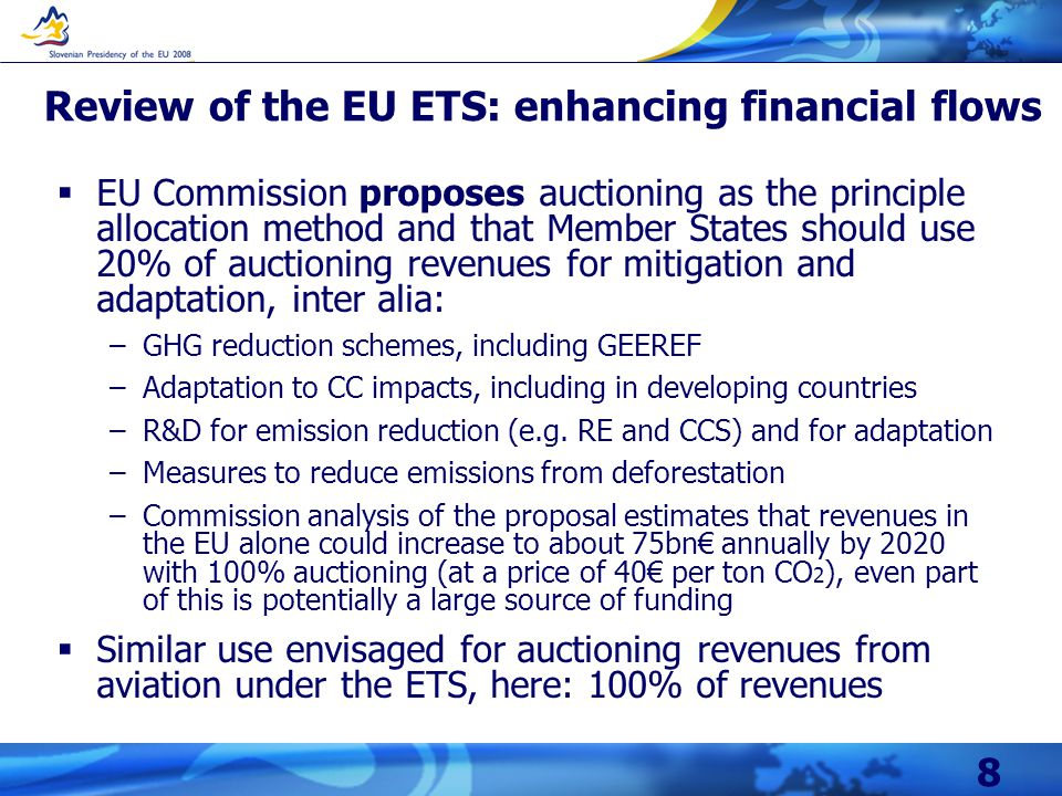 8 Review of the EU ETS: enhancing financial flows  EU Commission proposes auctioning as the principle allocation method and that Member States should use 20% of auctioning revenues for mitigation and adaptation, inter alia: –GHG reduction schemes, including GEEREF –Adaptation to CC impacts, including in developing countries –R&D for emission reduction (e.g.
