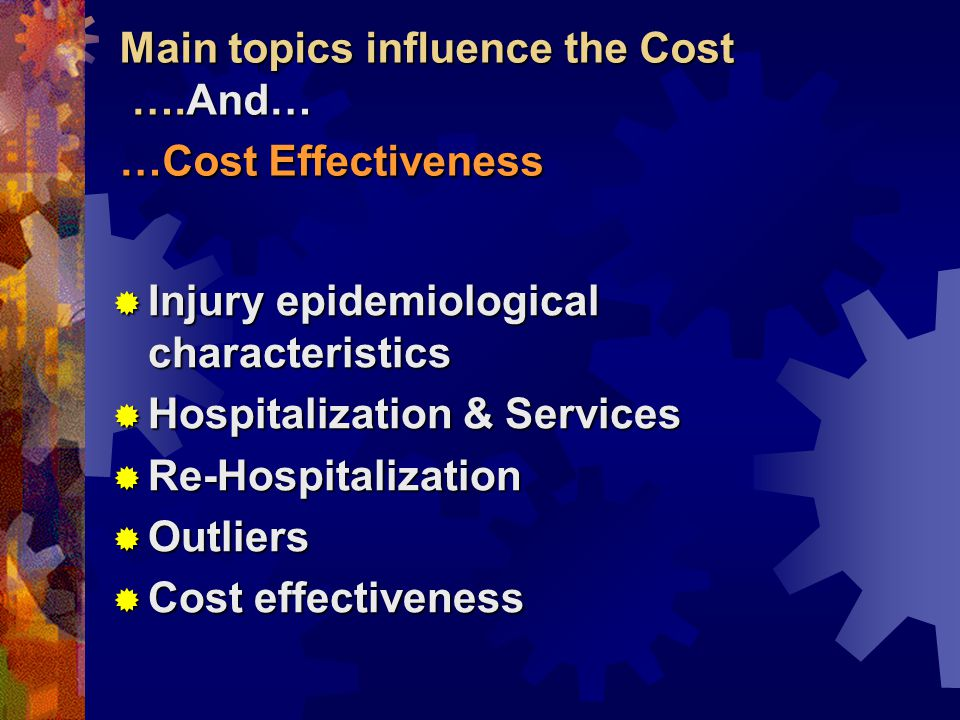 Main topics influence the Cost ….And… …Cost Effectiveness  Injury epidemiological characteristics  Hospitalization & Services  Re-Hospitalization  Outliers  Cost effectiveness