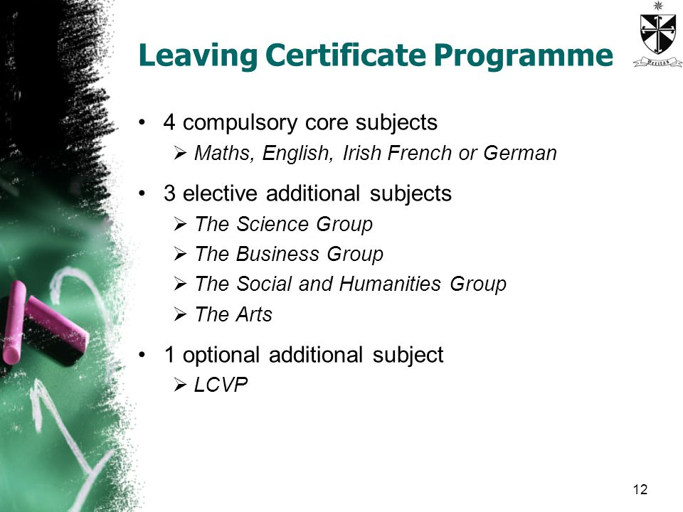 Leaving Certificate Programme 4 compulsory core subjects  Maths, English, Irish French or German 3 elective additional subjects  The Science Group  The Business Group  The Social and Humanities Group  The Arts 1 optional additional subject  LCVP 12