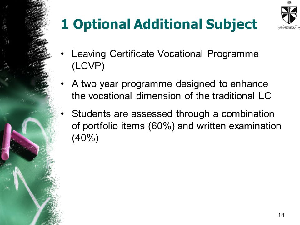 1 Optional Additional Subject Leaving Certificate Vocational Programme (LCVP) A two year programme designed to enhance the vocational dimension of the traditional LC Students are assessed through a combination of portfolio items (60%) and written examination (40%) 14