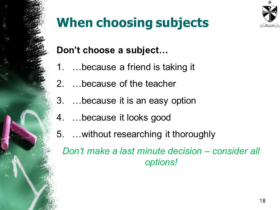 When choosing subjects Don't choose a subject… 1.…because a friend is taking it 2.…because of the teacher 3.…because it is an easy option 4.…because it looks good 5.…without researching it thoroughly Don't make a last minute decision – consider all options.