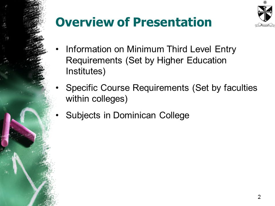 Overview of Presentation Information on Minimum Third Level Entry Requirements (Set by Higher Education Institutes) Specific Course Requirements (Set by faculties within colleges) Subjects in Dominican College 2