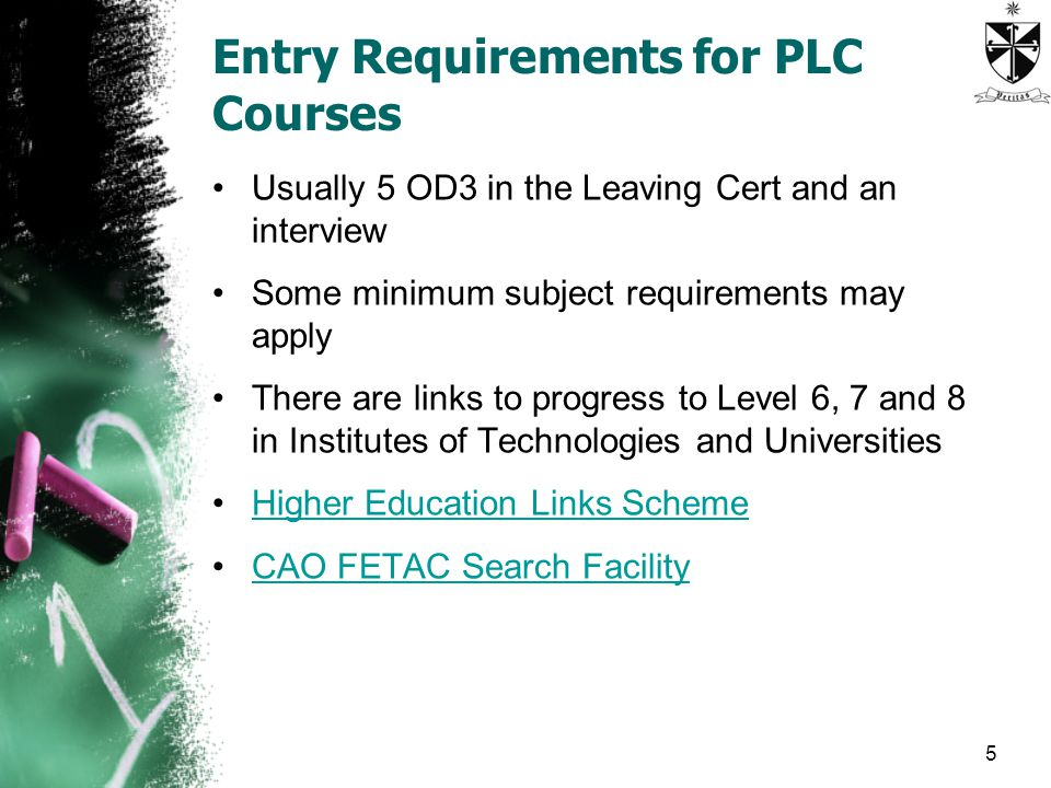 Entry Requirements for PLC Courses Usually 5 OD3 in the Leaving Cert and an interview Some minimum subject requirements may apply There are links to progress to Level 6, 7 and 8 in Institutes of Technologies and Universities Higher Education Links Scheme CAO FETAC Search Facility 5