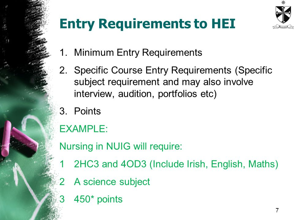 Entry Requirements to HEI 1.Minimum Entry Requirements 2.Specific Course Entry Requirements (Specific subject requirement and may also involve interview, audition, portfolios etc) 3.Points EXAMPLE: Nursing in NUIG will require: 12HC3 and 4OD3 (Include Irish, English, Maths) 2A science subject 3450* points 7